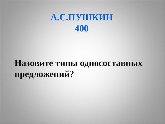 А.С.ПУШКИН 400 Назовите типы односоставных предложений?