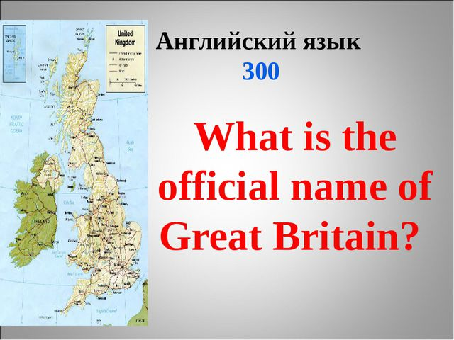 Английский язык 300 What is the official name of Great Britain?