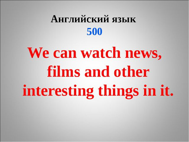 Английский язык 500 We can watch news, films and other interesting things in...