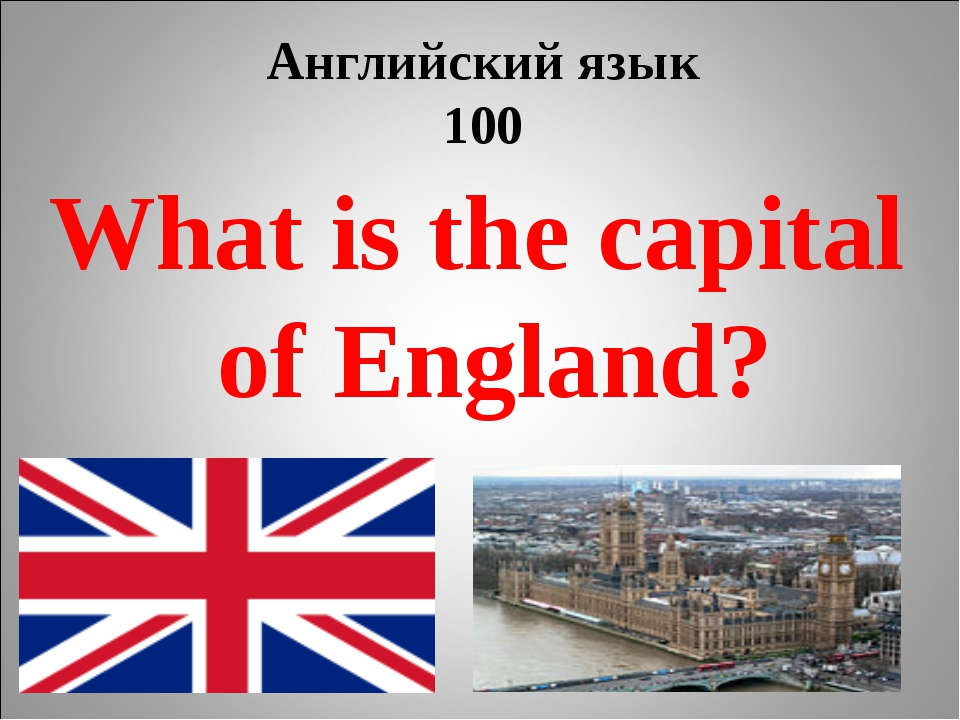 Английский язык 100 What is the capital of England?
