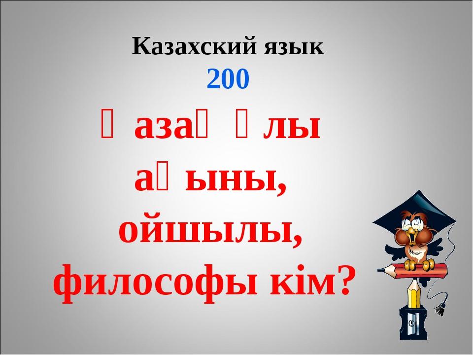 Казахский язык 200 Қазақ ұлы ақыны, ойшылы, философы кім?