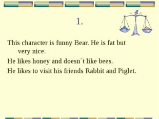 1. This character is funny Bear. He is fat but very nice. He likes honey and