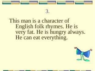 3. This man is a character of English folk rhymes. He is very fat. He is hung