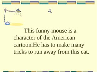 4. This funny mouse is a character of the American cartoon.He has to make man