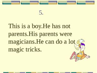 5. This is a boy.He has not parents.His parents were magicians.He can do a lo