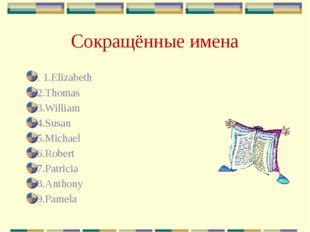 Сокращённые имена . 1.Elizabeth 2.Thomas 3.William 4.Susan 5.Michael 6.Robert