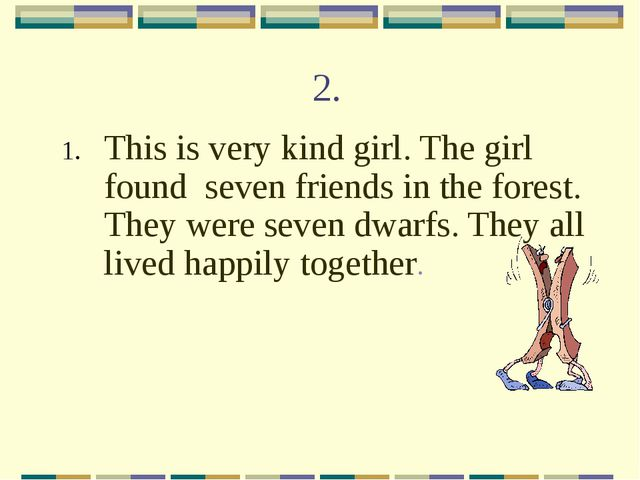 2. This is very kind girl. The girl found seven friends in the forest. They w...