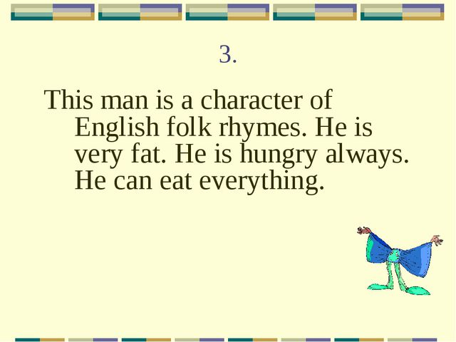3. This man is a character of English folk rhymes. He is very fat. He is hung...