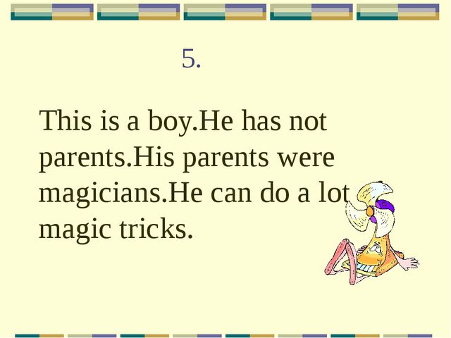 5. This is a boy.He has not parents.His parents were magicians.He can do a lo...