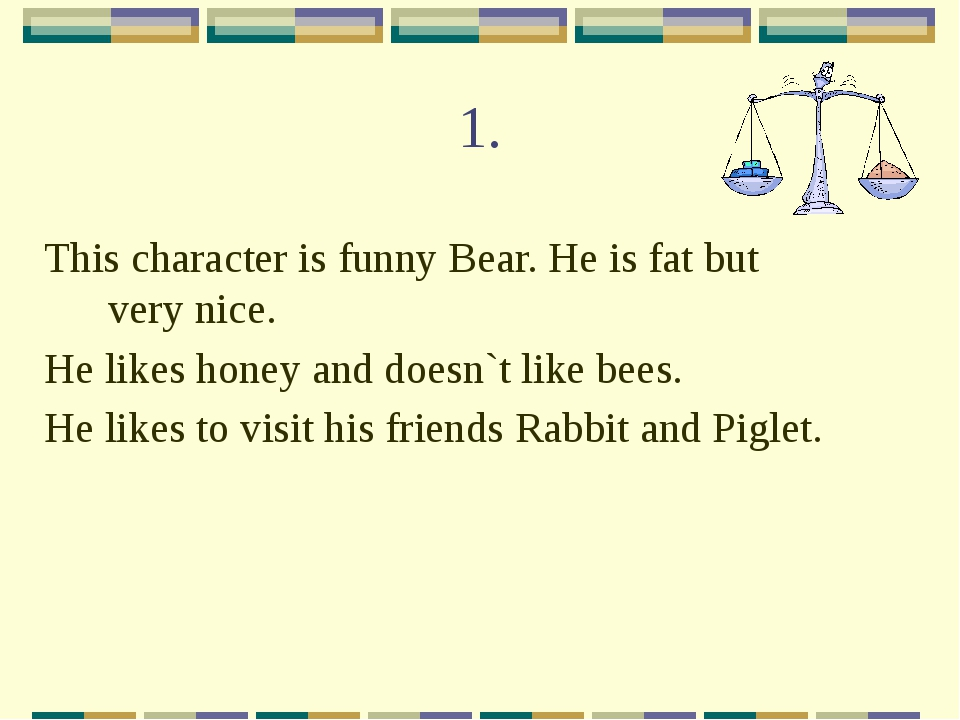 1. This character is funny Bear. He is fat but very nice. He likes honey and...