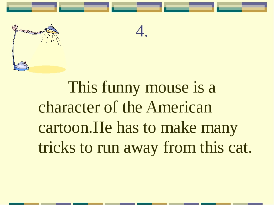 4. This funny mouse is a character of the American cartoon.He has to make man...