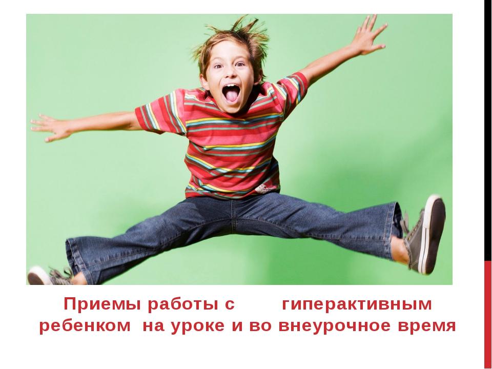 Приемы работы с гиперактивным ребенком на уроке и во внеурочное время