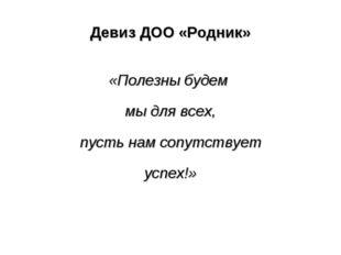 Девиз ДОО «Родник» «Полезны будем мы для всех, пусть нам сопутствует успех!»