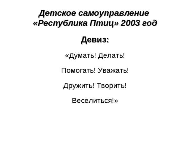 Детское самоуправление «Республика Птиц» 2003 год Девиз: «Думать! Делать! Пом...