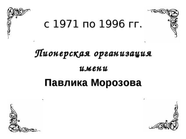 с 1971 по 1996 гг. Пионерская организация имени Павлика Морозова