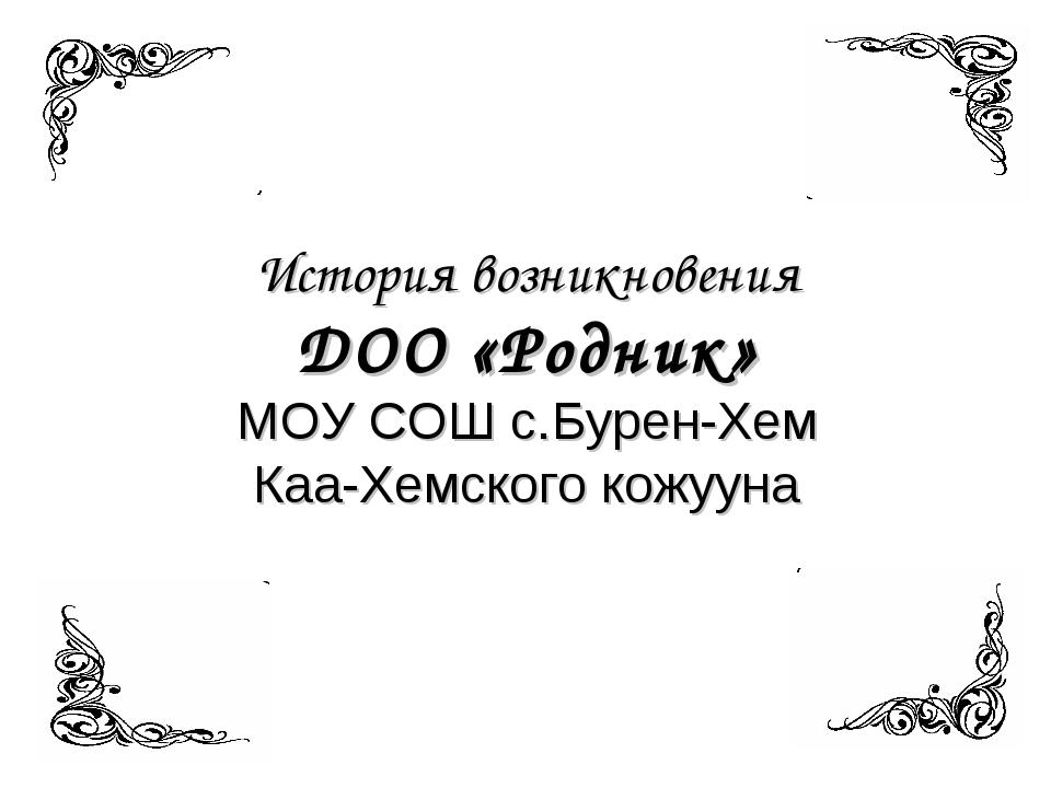 История возникновения ДОО «Родник» МОУ СОШ с.Бурен-Хем Каа-Хемского кожууна