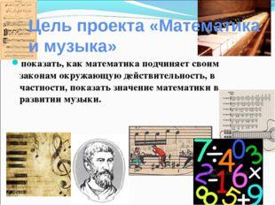 Цель проекта «Математика и музыка» показать, как математика подчиняет своим з