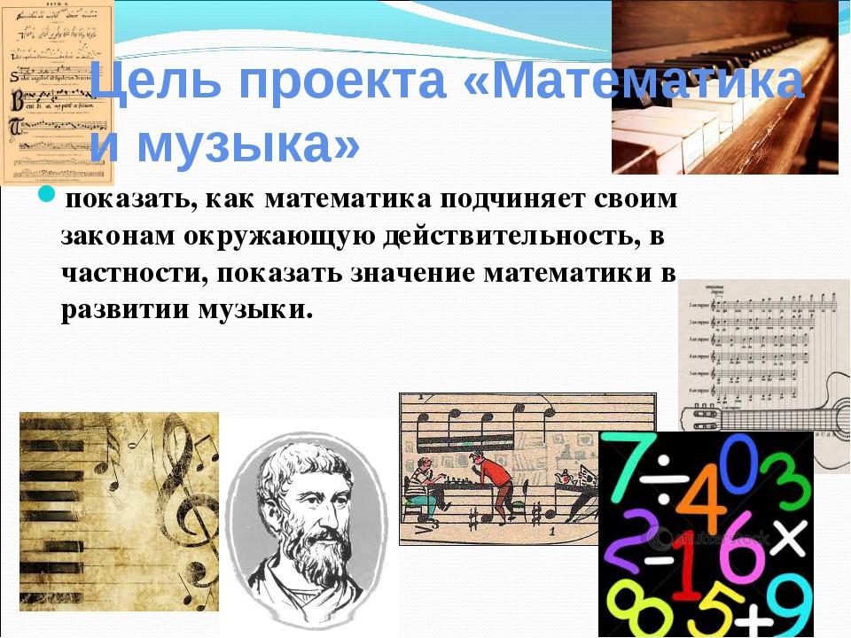 Цель проекта «Математика и музыка» показать, как математика подчиняет своим з...