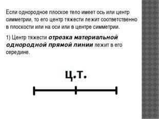 Если однородное плоское тело имеет ось или центр симметрии, то его центр тяже
