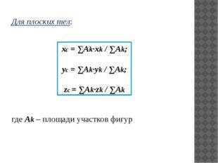 Для плоских тел: xc = ∑Аk·xk / ∑Аk; yc = ∑Аk·yk / ∑Аk; zc = ∑Аk·zk / ∑Аk где