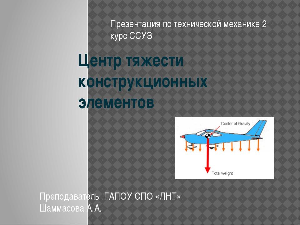 Центр тяжести конструкционных элементов Преподаватель ГАПОУ СПО «ЛНТ» Шаммасо...