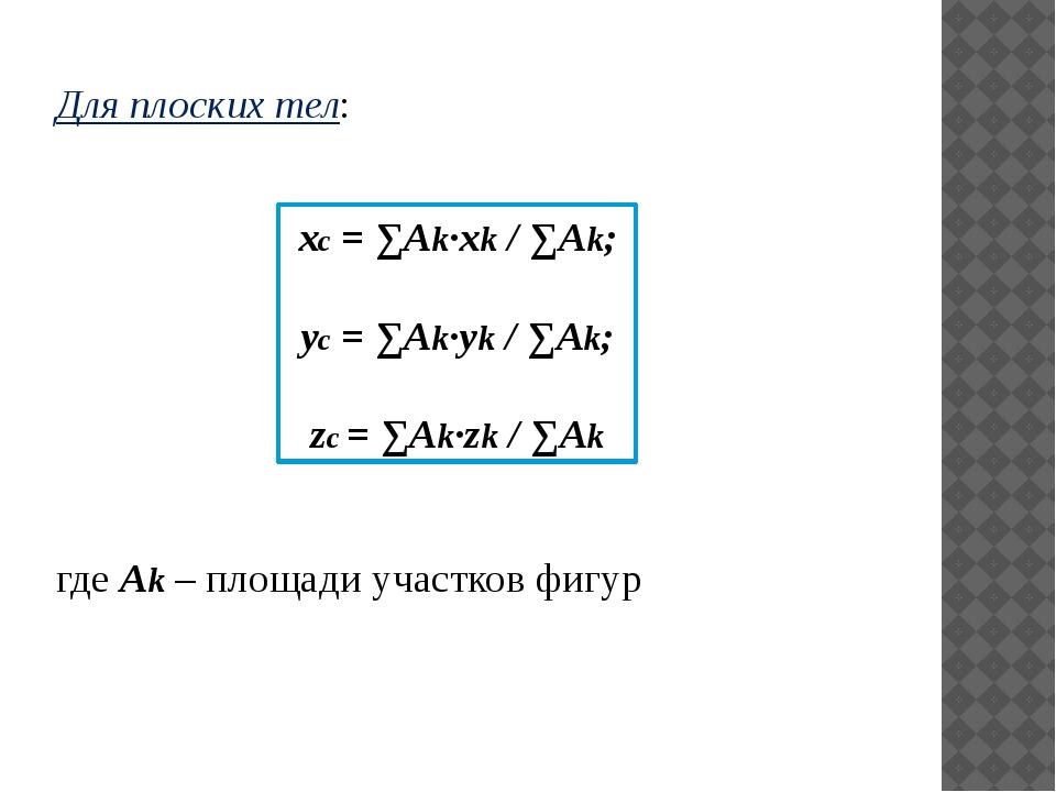 Для плоских тел: xc = ∑Аk·xk / ∑Аk; yc = ∑Аk·yk / ∑Аk; zc = ∑Аk·zk / ∑Аk где...