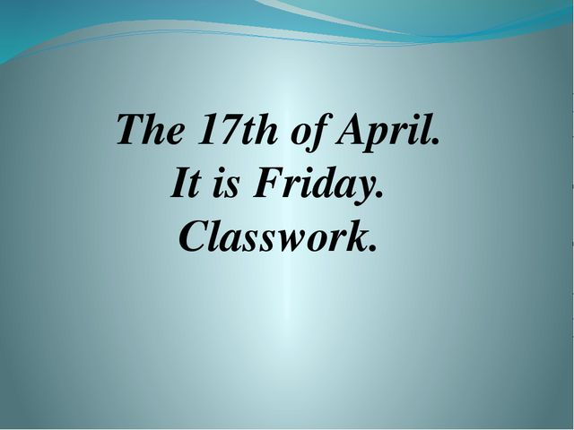 The 17th of April. It is Friday. Classwork.