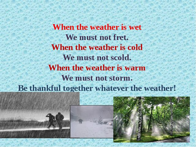When the weather is wet We must not fret. When the weather is cold We must no...