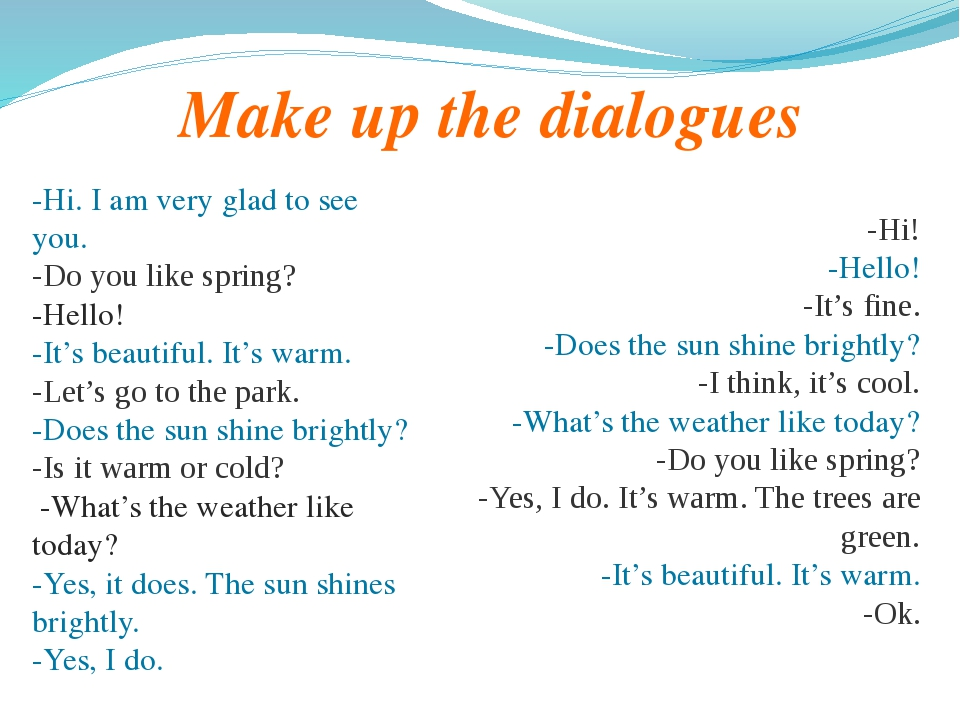 Make up the dialogues -Hi. I am very glad to see you. -Do you like spring? -H...