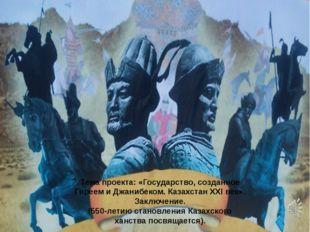 Тема проекта: «Государство, созданное Гиреем и Джанибеком. Казахстан ХХІ век»