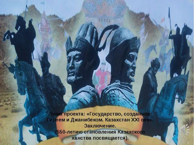 Тема проекта: «Государство, созданное Гиреем и Джанибеком. Казахстан ХХІ век»...
