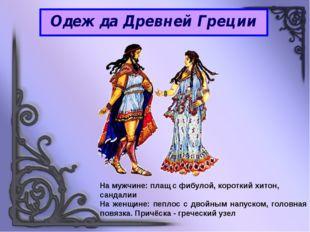 Одежда Древней Греции На мужчине: плащ с фибулой, короткий хитон, сандалии На