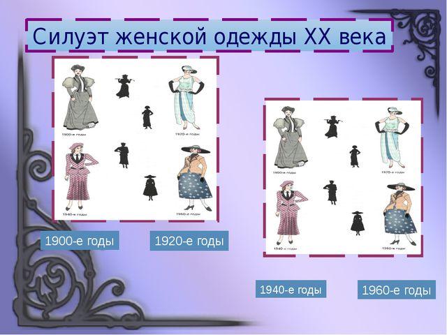 1900-е годы 1920-е годы 1940-е годы 1960-е годы Силуэт женской одежды XX века