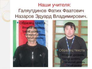 Наши учителя: Галяутдинов Фатих Фаатович Назаров Эдуард Владимирович.