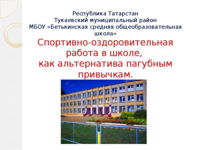 Республика Татарстан Тукаевский муниципальный район МБОУ «Бетькинская средняя...