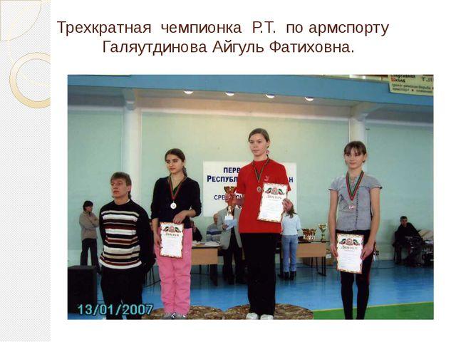 Трехкратная чемпионка Р.Т. по армспорту Галяутдинова Айгуль Фатиховна.