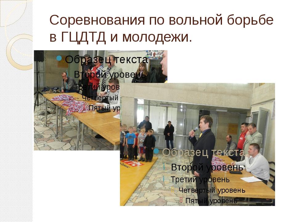 Соревнования по вольной борьбе в ГЦДТД и молодежи.