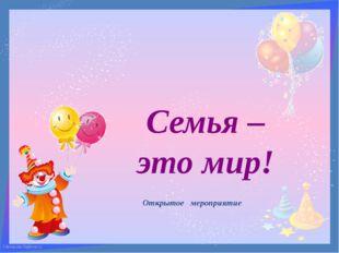 Семья – это мир! Открытое мероприятие FokinaLida.75@mail.ru FokinaLida.75@mai