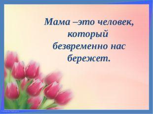 Мама –это человек, который безвременно нас бережет. FokinaLida.75@mail.ru