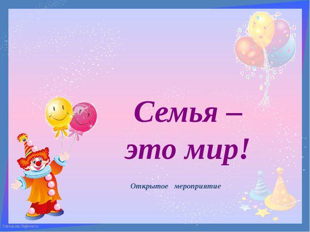 Семья – это мир! Открытое мероприятие FokinaLida.75@mail.ru FokinaLida.75@mai...