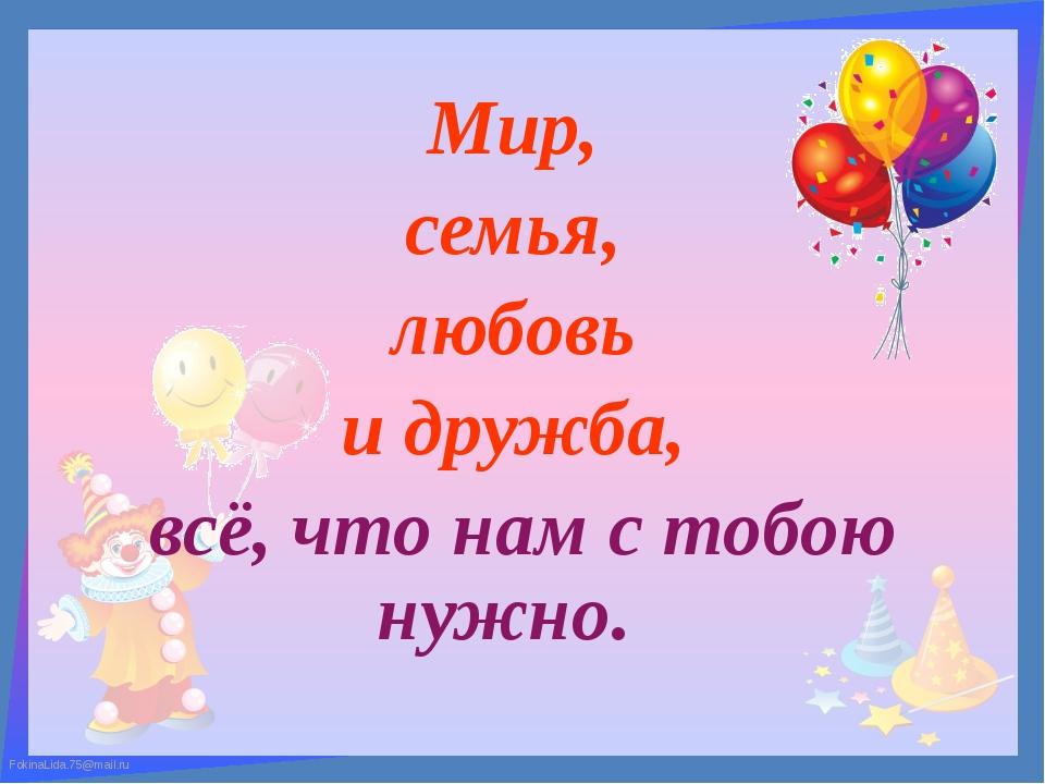 Мир, семья, любовь и дружба, всё, что нам с тобою нужно.  FokinaLida.75@mail...
