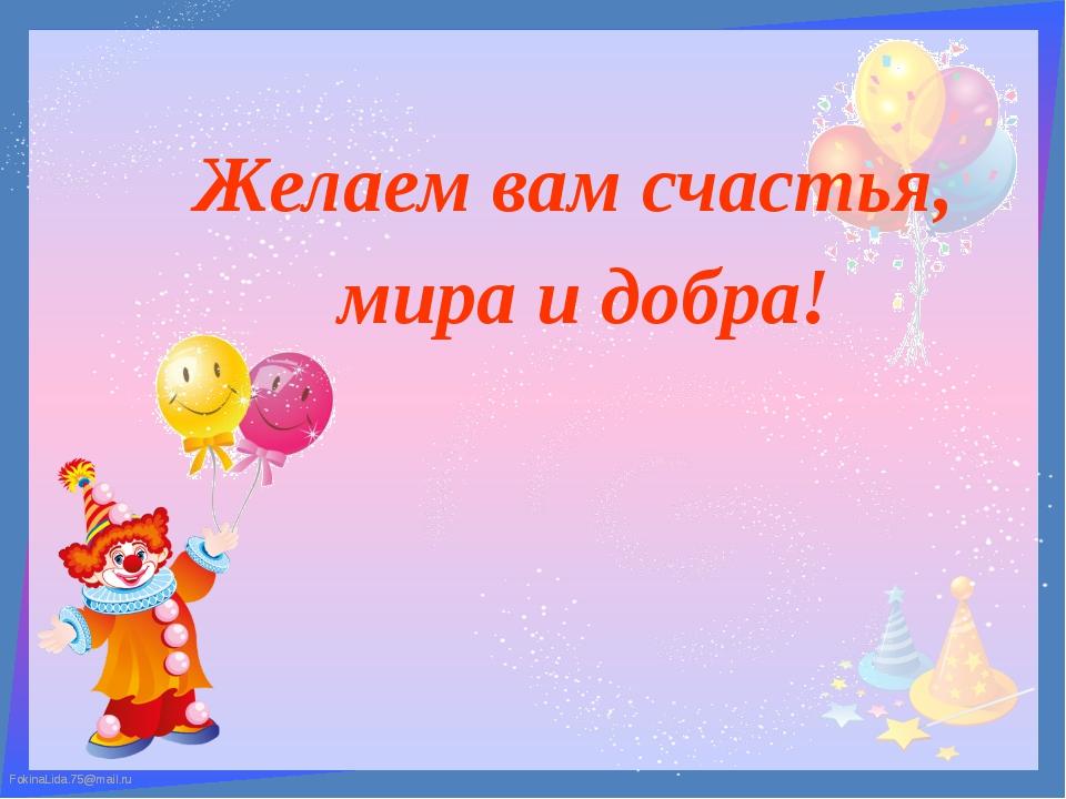 Желаем вам счастья, мира и добра! FokinaLida.75@mail.ru FokinaLida.75@mail.ru