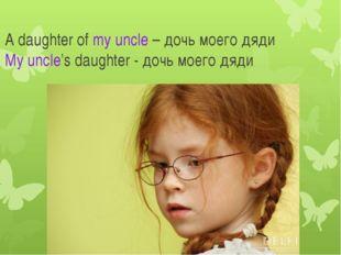 A daughter of my uncle – дочь моего дяди My uncle's daughter - дочь моего дяди