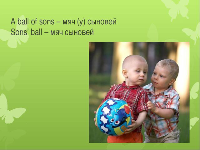 A ball of sons – мяч (у) сыновей Sons' ball – мяч сыновей