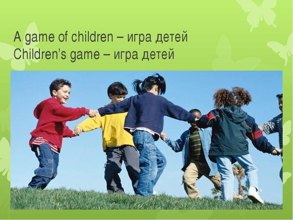 A game of children – игра детей Children's game – игра детей