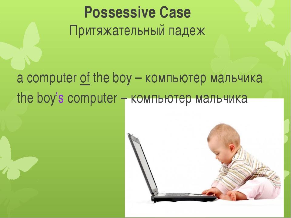 Possessive Case Притяжательный падеж a computer of the boy – компьютер мальчи...