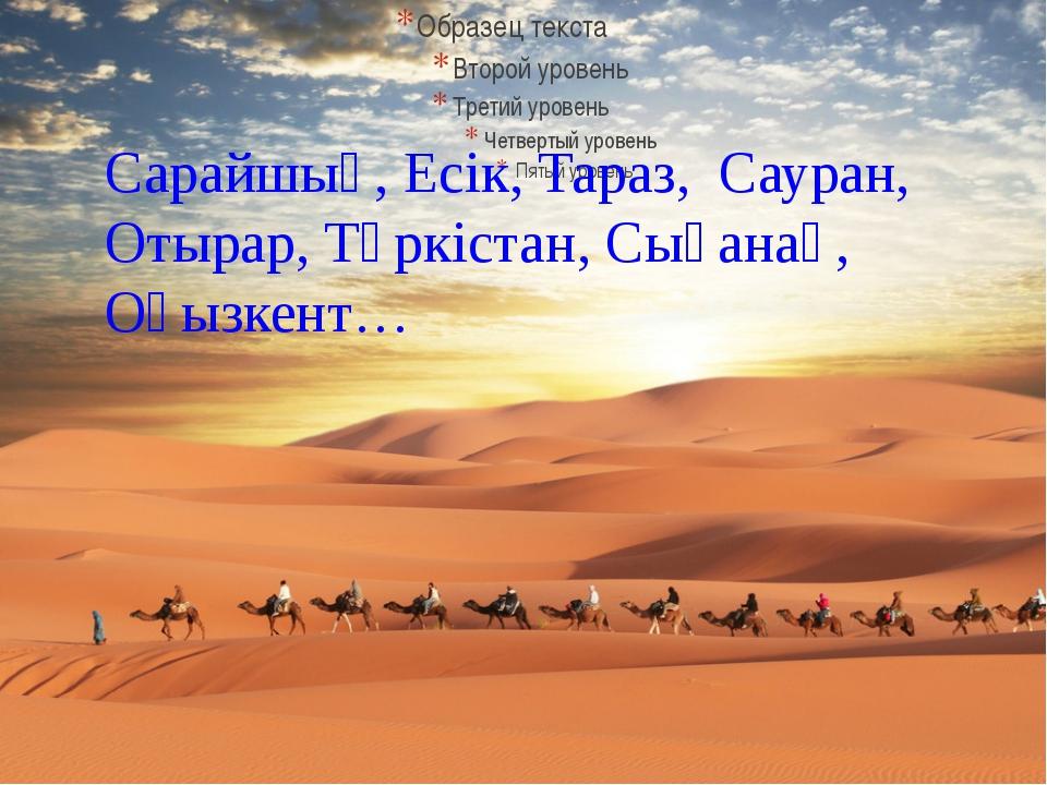 Сарайшық, Есік, Тараз, Сауран, Отырар, Түркістан, Сығанақ, Оғызкент…
