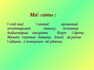 Мақсаты : Қазақтың ұлттық музыкалық аспаптарымен танысу. Аспаптар дыбыстарын