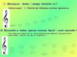 ә) Музыкалық дыбыс қатары дегеніміз не ? Дыбыстардың өз биіктіктері бойынша р