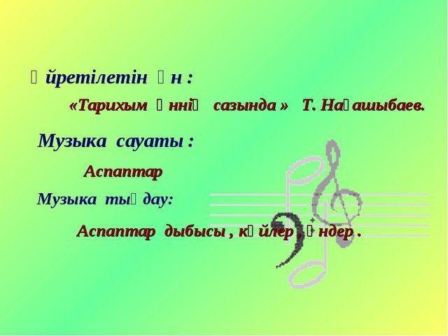 Үйретілетін ән : «Тарихым әннің сазында » Т. Нағашыбаев. Музыка сауаты : Аспа...